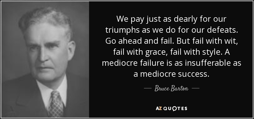 We pay just as dearly for our triumphs as we do for our defeats. Go ahead and fail. But fail with wit, fail with grace, fail with style. A mediocre failure is as insufferable as a mediocre success. - Bruce Barton