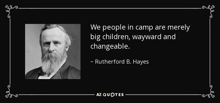 We people in camp are merely big children, wayward and changeable. - Rutherford B. Hayes