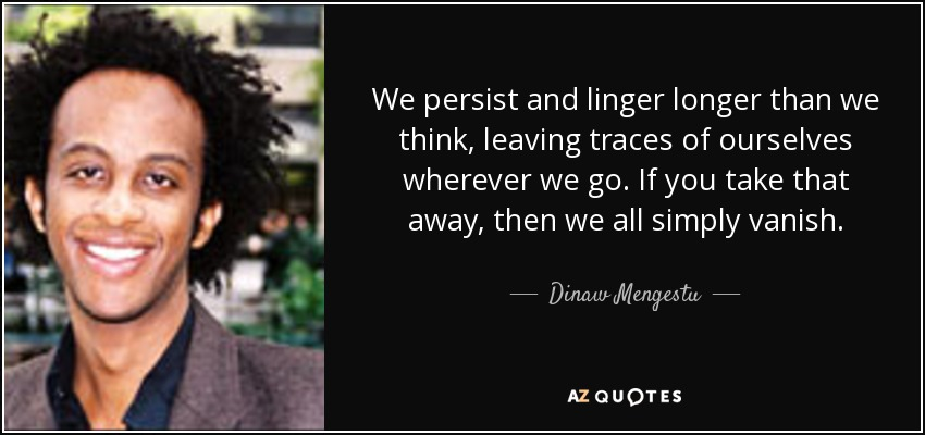 We persist and linger longer than we think, leaving traces of ourselves wherever we go. If you take that away, then we all simply vanish. - Dinaw Mengestu