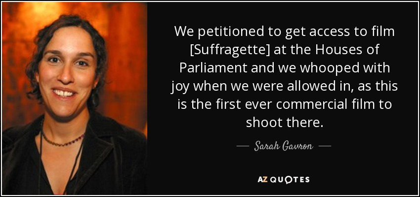 We petitioned to get access to film [Suffragette] at the Houses of Parliament and we whooped with joy when we were allowed in, as this is the first ever commercial film to shoot there. - Sarah Gavron