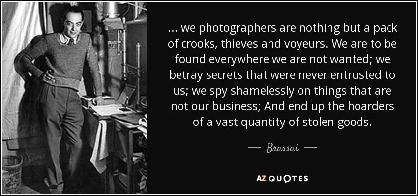 ... we photographers are nothing but a pack of crooks, thieves and voyeurs. We are to be found everywhere we are not wanted; we betray secrets that were never entrusted to us; we spy shamelessly on things that are not our business; And end up the hoarders of a vast quantity of stolen goods. - Brassai