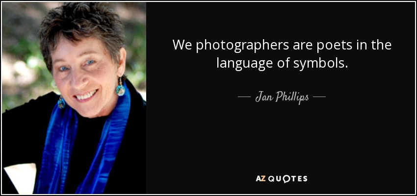 We photographers are poets in the language of symbols. - Jan Phillips