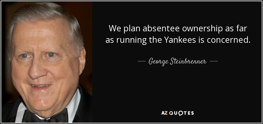 We plan absentee ownership as far as running the Yankees is concerned. - George Steinbrenner