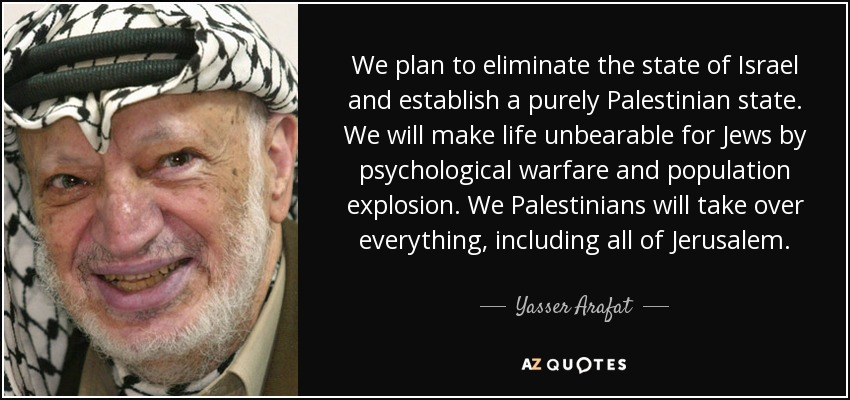 We plan to eliminate the state of Israel and establish a purely Palestinian state. We will make life unbearable for Jews by psychological warfare and population explosion. We Palestinians will take over everything, including all of Jerusalem. - Yasser Arafat