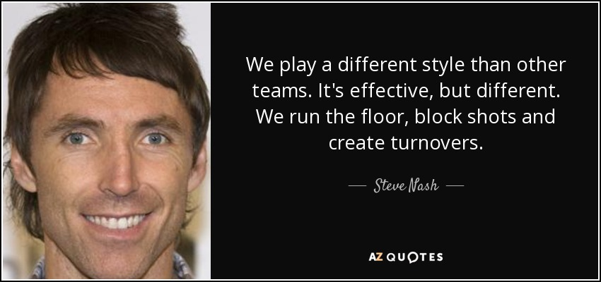We play a different style than other teams. It's effective, but different. We run the floor, block shots and create turnovers. - Steve Nash