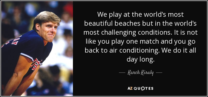 We play at the world's most beautiful beaches but in the world's most challenging conditions. It is not like you play one match and you go back to air conditioning. We do it all day long. - Karch Kiraly