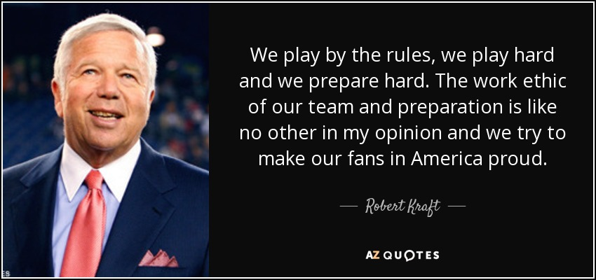 We play by the rules, we play hard and we prepare hard. The work ethic of our team and preparation is like no other in my opinion and we try to make our fans in America proud. - Robert Kraft
