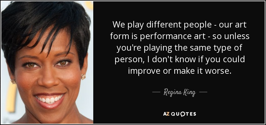 We play different people - our art form is performance art - so unless you're playing the same type of person, I don't know if you could improve or make it worse. - Regina King