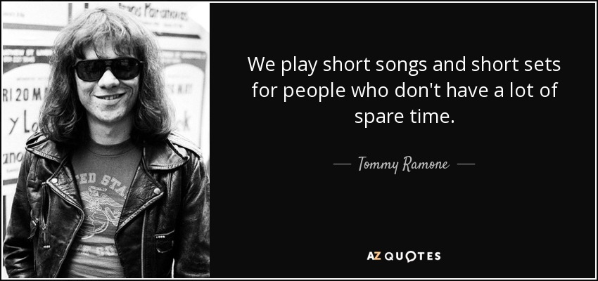 We play short songs and short sets for people who don't have a lot of spare time. - Tommy Ramone