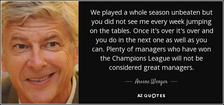 We played a whole season unbeaten but you did not see me every week jumping on the tables. Once it's over it's over and you do in the next one as well as you can. Plenty of managers who have won the Champions League will not be considered great managers. - Arsene Wenger