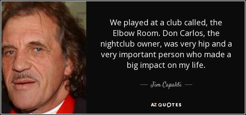We played at a club called, the Elbow Room. Don Carlos, the nightclub owner, was very hip and a very important person who made a big impact on my life. - Jim Capaldi