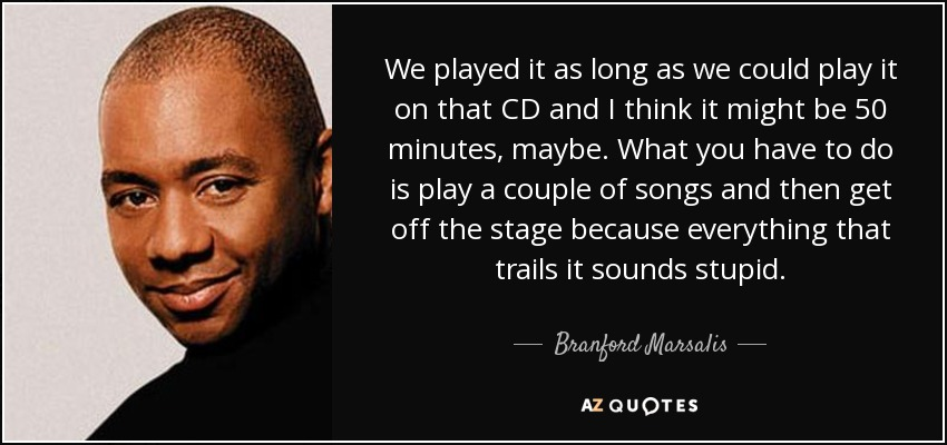 We played it as long as we could play it on that CD and I think it might be 50 minutes, maybe. What you have to do is play a couple of songs and then get off the stage because everything that trails it sounds stupid. - Branford Marsalis