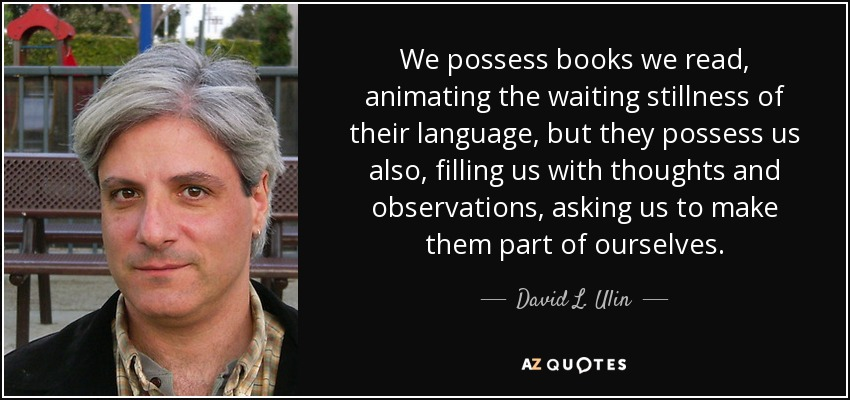 We possess books we read, animating the waiting stillness of their language, but they possess us also, filling us with thoughts and observations, asking us to make them part of ourselves. - David L. Ulin