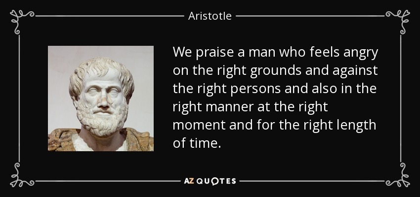 We praise a man who feels angry on the right grounds and against the right persons and also in the right manner at the right moment and for the right length of time. - Aristotle
