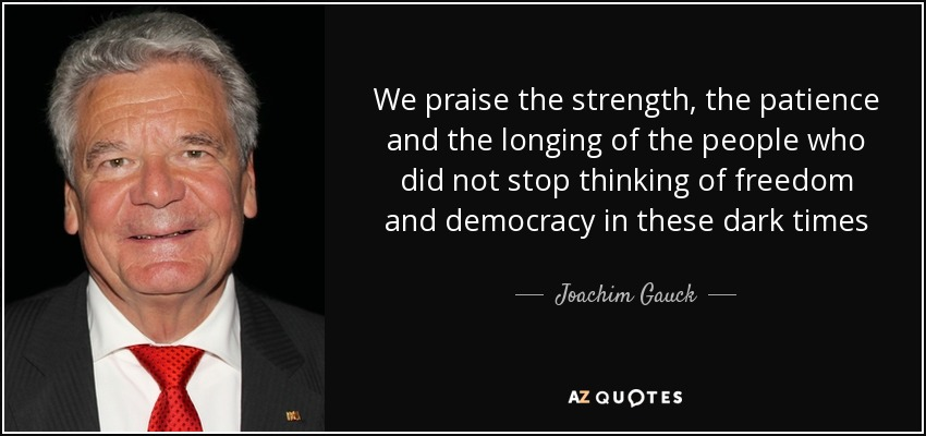 We praise the strength, the patience and the longing of the people who did not stop thinking of freedom and democracy in these dark times - Joachim Gauck
