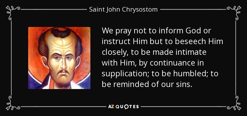 We pray not to inform God or instruct Him but to beseech Him closely, to be made intimate with Him, by continuance in supplication; to be humbled; to be reminded of our sins. - Saint John Chrysostom