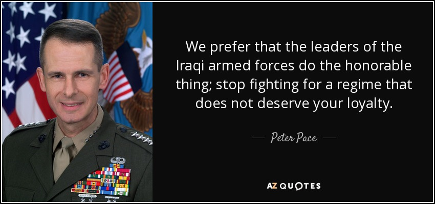We prefer that the leaders of the Iraqi armed forces do the honorable thing; stop fighting for a regime that does not deserve your loyalty. - Peter Pace