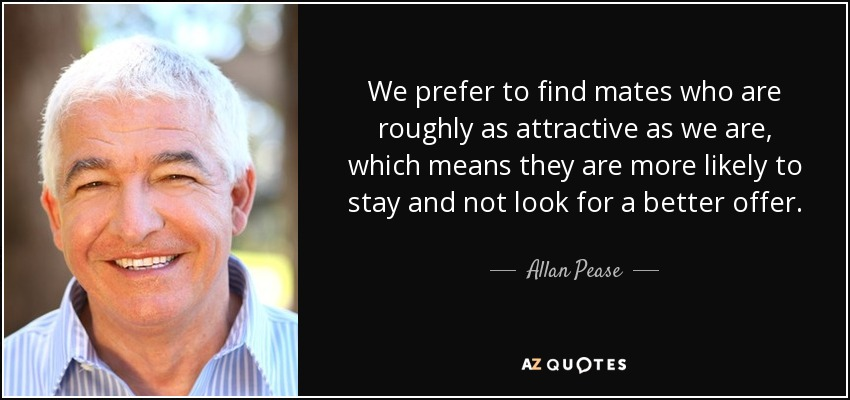 We prefer to find mates who are roughly as attractive as we are, which means they are more likely to stay and not look for a better offer. - Allan Pease