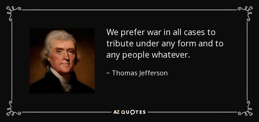 We prefer war in all cases to tribute under any form and to any people whatever. - Thomas Jefferson