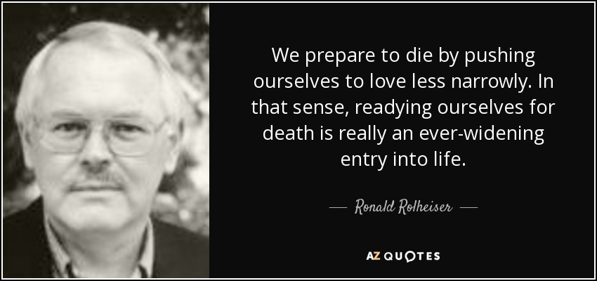 We prepare to die by pushing ourselves to love less narrowly. In that sense, readying ourselves for death is really an ever-widening entry into life. - Ronald Rolheiser