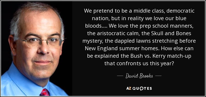 We pretend to be a middle class, democratic nation, but in reality we love our blue bloods. ... We love the prep school manners, the aristocratic calm, the Skull and Bones mystery, the dappled lawns stretching before New England summer homes. How else can be explained the Bush vs. Kerry match-up that confronts us this year? - David Brooks