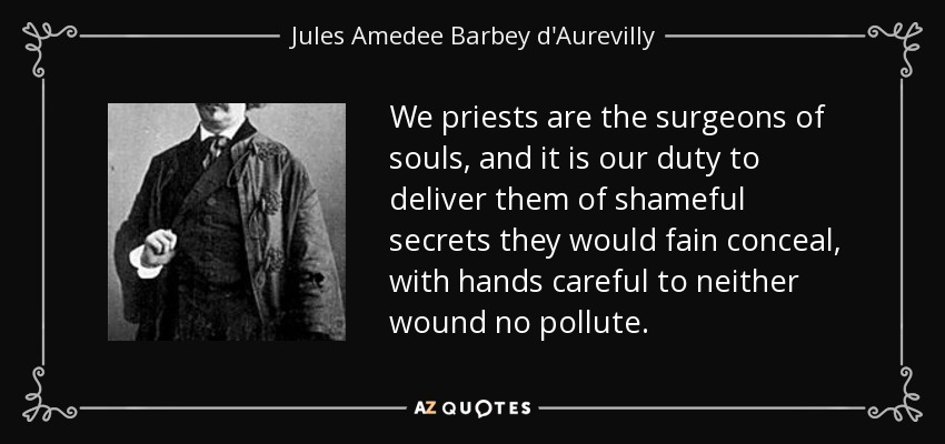 We priests are the surgeons of souls, and it is our duty to deliver them of shameful secrets they would fain conceal, with hands careful to neither wound no pollute. - Jules Amedee Barbey d'Aurevilly