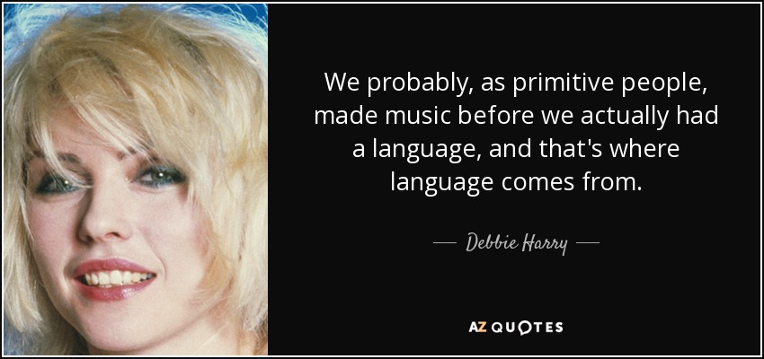 We probably, as primitive people, made music before we actually had a language, and that's where language comes from. - Debbie Harry
