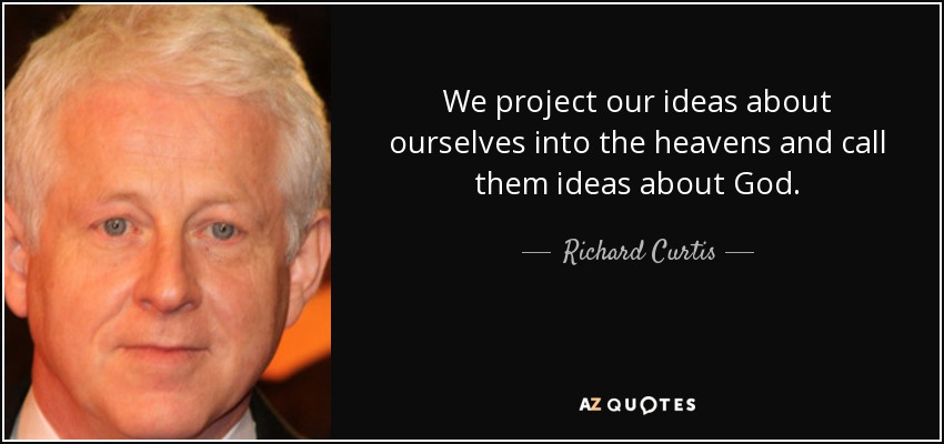 We project our ideas about ourselves into the heavens and call them ideas about God. - Richard Curtis