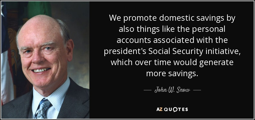 We promote domestic savings by also things like the personal accounts associated with the president's Social Security initiative, which over time would generate more savings. - John W. Snow