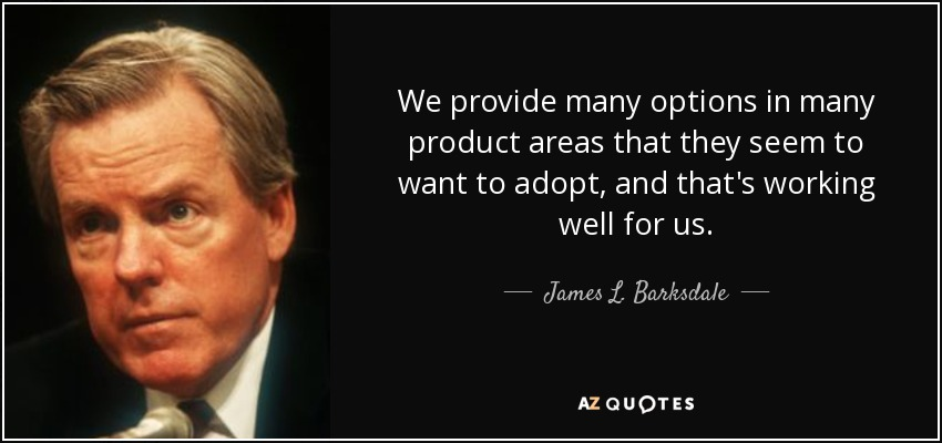 We provide many options in many product areas that they seem to want to adopt, and that's working well for us. - James L. Barksdale