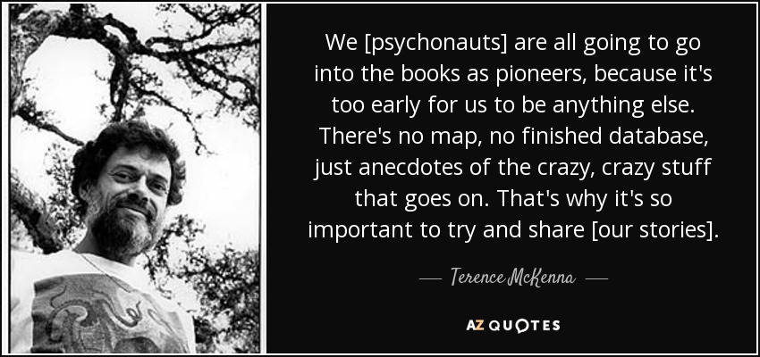We [psychonauts] are all going to go into the books as pioneers, because it's too early for us to be anything else. There's no map, no finished database, just anecdotes of the crazy, crazy stuff that goes on. That's why it's so important to try and share [our stories]. - Terence McKenna