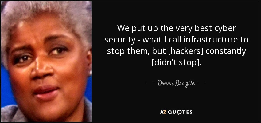 We put up the very best cyber security - what I call infrastructure to stop them, but [hackers] constantly [didn't stop]. - Donna Brazile