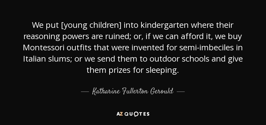 We put [young children] into kindergarten where their reasoning powers are ruined; or, if we can afford it, we buy Montessori outfits that were invented for semi-imbeciles in Italian slums; or we send them to outdoor schools and give them prizes for sleeping. - Katharine Fullerton Gerould