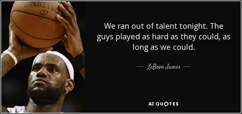 We ran out of talent tonight. The guys played as hard as they could, as long as we could. - LeBron James