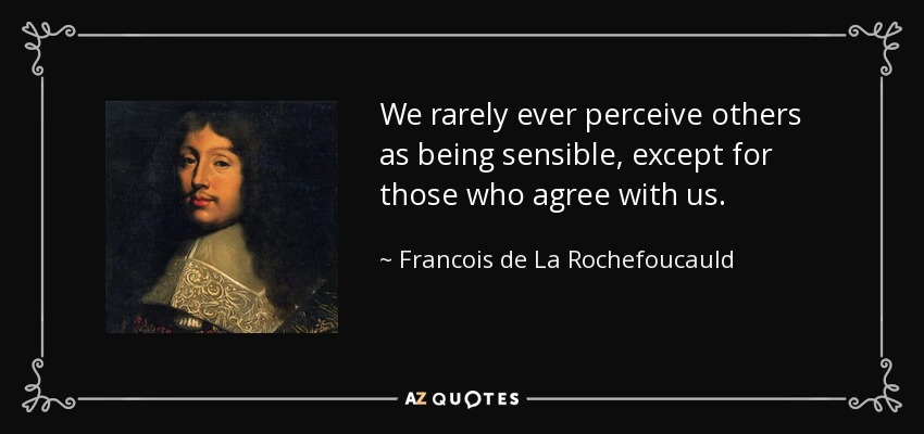We rarely ever perceive others as being sensible, except for those who agree with us. - Francois de La Rochefoucauld
