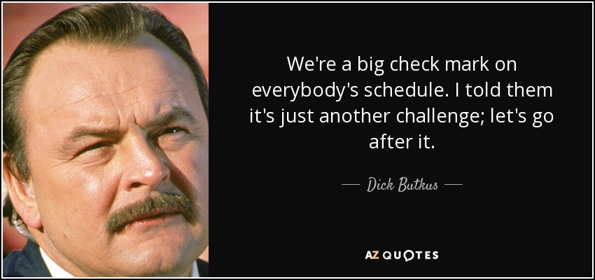 We're a big check mark on everybody's schedule. I told them it's just another challenge; let's go after it. - Dick Butkus