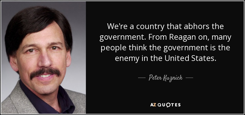 We're a country that abhors the government. From Reagan on, many people think the government is the enemy in the United States. - Peter Kuznick