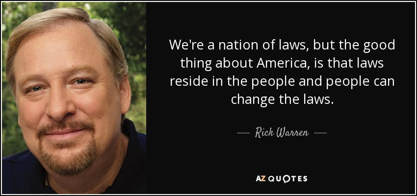 We're a nation of laws, but the good thing about America, is that laws reside in the people and people can change the laws. - Rick Warren