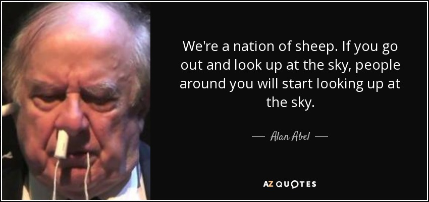 We're a nation of sheep. If you go out and look up at the sky, people around you will start looking up at the sky. - Alan Abel