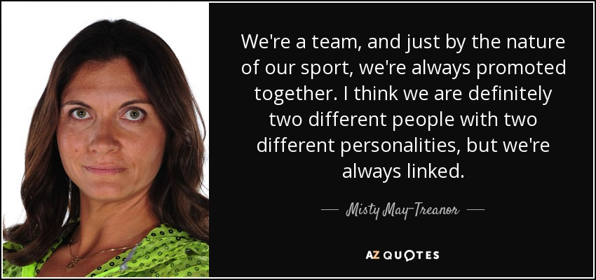 We're a team, and just by the nature of our sport, we're always promoted together. I think we are definitely two different people with two different personalities, but we're always linked. - Misty May-Treanor