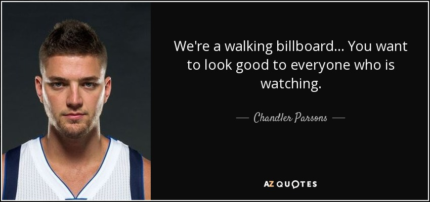 We're a walking billboard... You want to look good to everyone who is watching. - Chandler Parsons