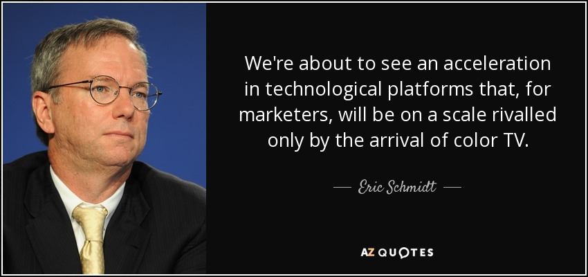 We're about to see an acceleration in technological platforms that, for marketers, will be on a scale rivalled only by the arrival of color TV. - Eric Schmidt