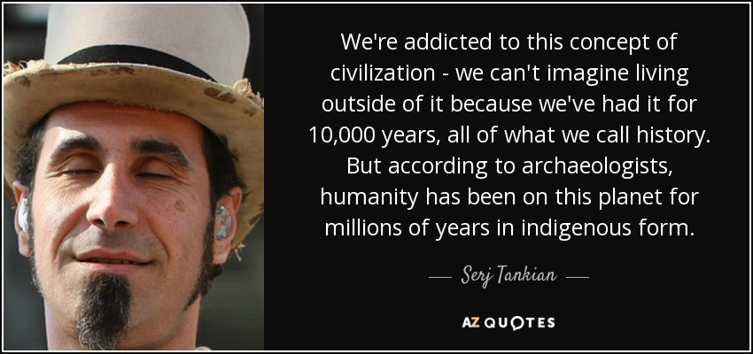 We're addicted to this concept of civilization - we can't imagine living outside of it because we've had it for 10,000 years, all of what we call history. But according to archaeologists, humanity has been on this planet for millions of years in indigenous form. - Serj Tankian
