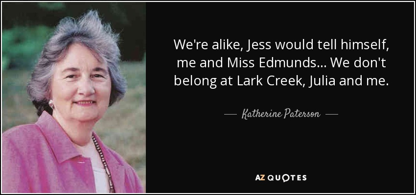 We're alike, Jess would tell himself, me and Miss Edmunds . . . We don't belong at Lark Creek, Julia and me. - Katherine Paterson