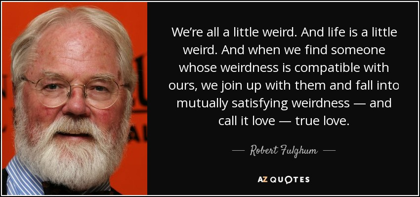 We're all a little weird. And life is a little weird. And when we find someone whose weirdness is compatible with ours, we join up with them and fall into mutually satisfying weirdness — and call it love — true love. - Robert Fulghum