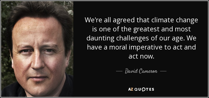 We're all agreed that climate change is one of the greatest and most daunting challenges of our age. We have a moral imperative to act and act now. - David Cameron