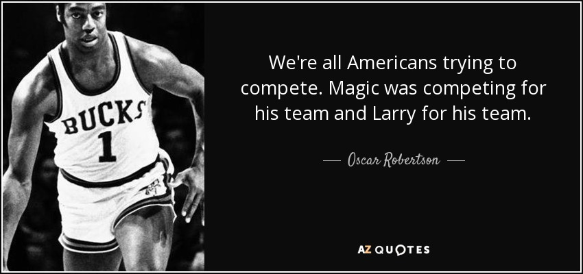 We're all Americans trying to compete. Magic was competing for his team and Larry for his team. - Oscar Robertson