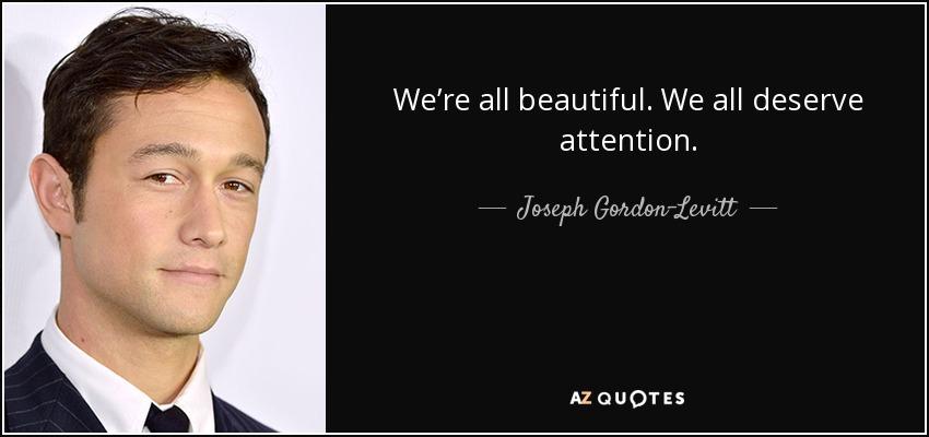 We're all beautiful. We all deserve attention. - Joseph Gordon-Levitt