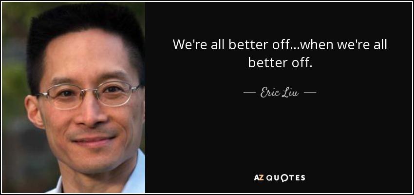 We're all better off...when we're all better off. - Eric Liu