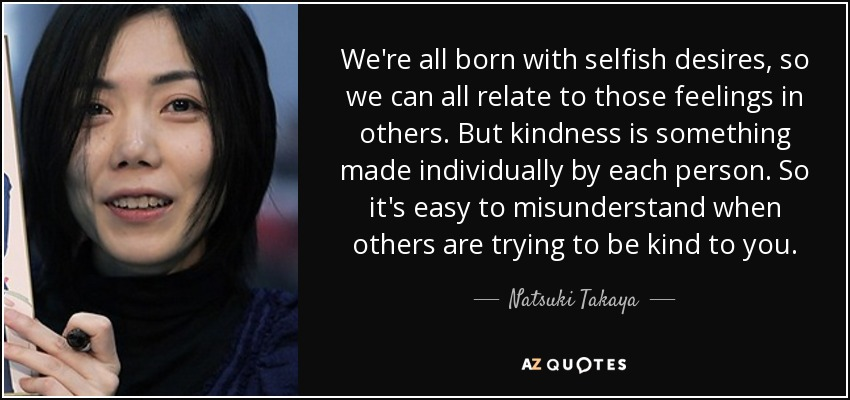 We're all born with selfish desires, so we can all relate to those feelings in others. But kindness is something made individually by each person. So it's easy to misunderstand when others are trying to be kind to you. - Natsuki Takaya